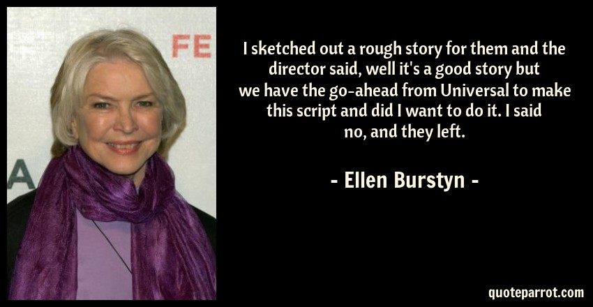 Ellen Burstyn Quote: I sketched out a rough story for them and the director said, well it's a good story but we have the go-ahead from Universal to make this script and did I want to do it. I said no, and they left.