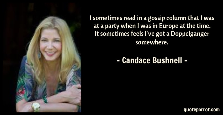 Candace Bushnell Quote: I sometimes read in a gossip column that I was at a party when I was in Europe at the time. It sometimes feels I've got a Doppelganger somewhere.