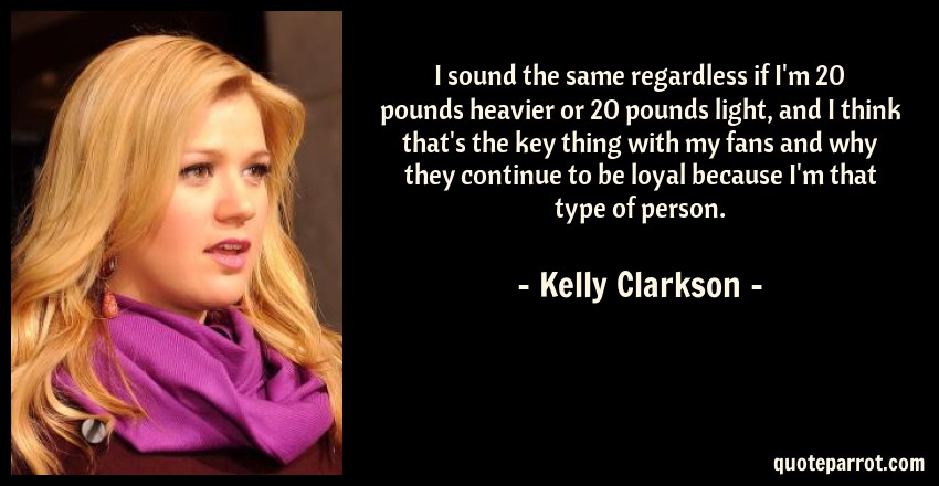 Kelly Clarkson Quote: I sound the same regardless if I'm 20 pounds heavier or 20 pounds light, and I think that's the key thing with my fans and why they continue to be loyal because I'm that type of person.