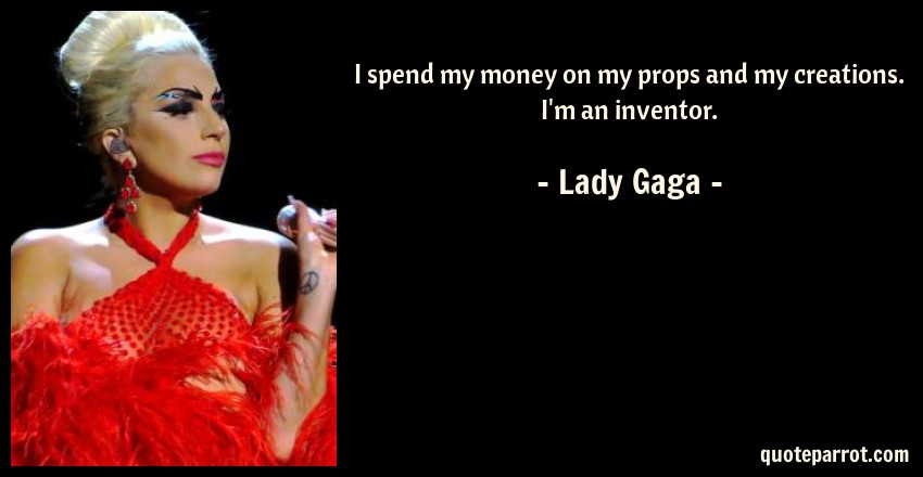 Lady Gaga Quote: I spend my money on my props and my creations. I'm an inventor.