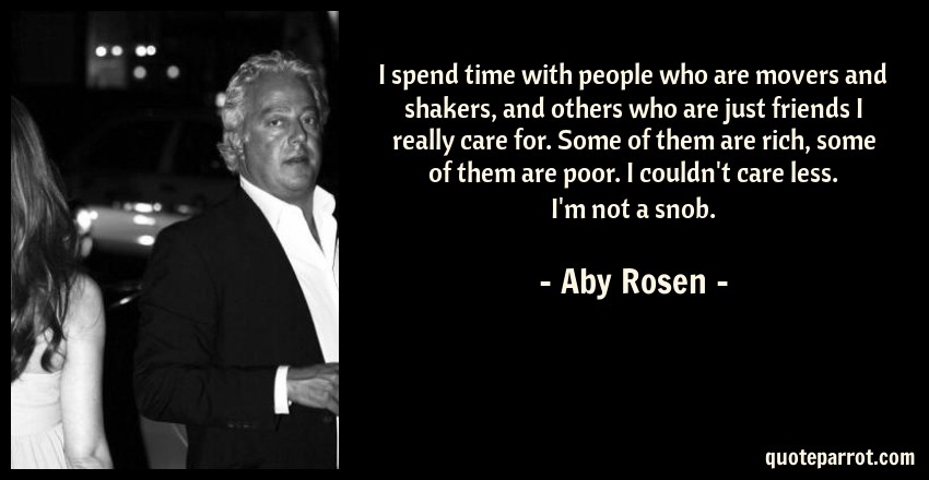 Aby Rosen Quote: I spend time with people who are movers and shakers, and others who are just friends I really care for. Some of them are rich, some of them are poor. I couldn't care less. I'm not a snob.