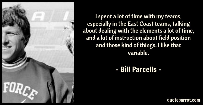 Bill Parcells Quote: I spent a lot of time with my teams, especially in the East Coast teams, talking about dealing with the elements a lot of time, and a lot of instruction about field position and those kind of things. I like that variable.