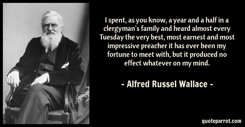 Alfred Russel Wallace Quote: I spent, as you know, a year and a half in a clergyman's family and heard almost every Tuesday the very best, most earnest and most impressive preacher it has ever been my fortune to meet with, but it produced no effect whatever on my mind.