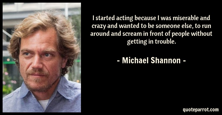 Michael Shannon Quote: I started acting because I was miserable and crazy and wanted to be someone else, to run around and scream in front of people without getting in trouble.