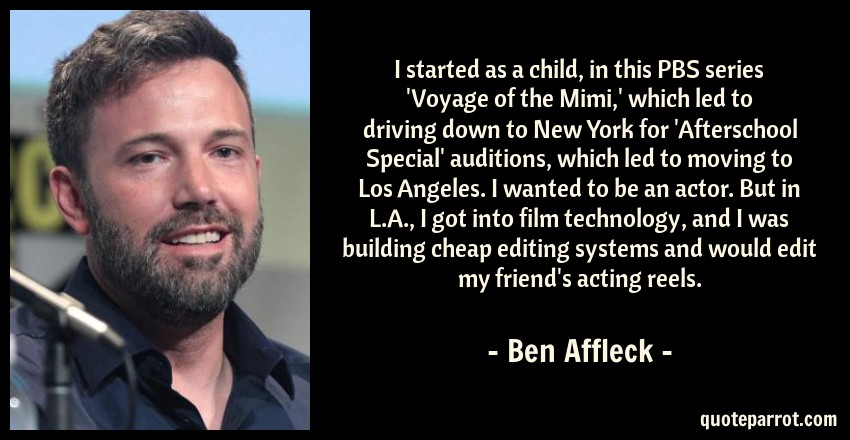 Ben Affleck Quote: I started as a child, in this PBS series 'Voyage of the Mimi,' which led to driving down to New York for 'Afterschool Special' auditions, which led to moving to Los Angeles. I wanted to be an actor. But in L.A., I got into film technology, and I was building cheap editing systems and would edit my friend's acting reels.