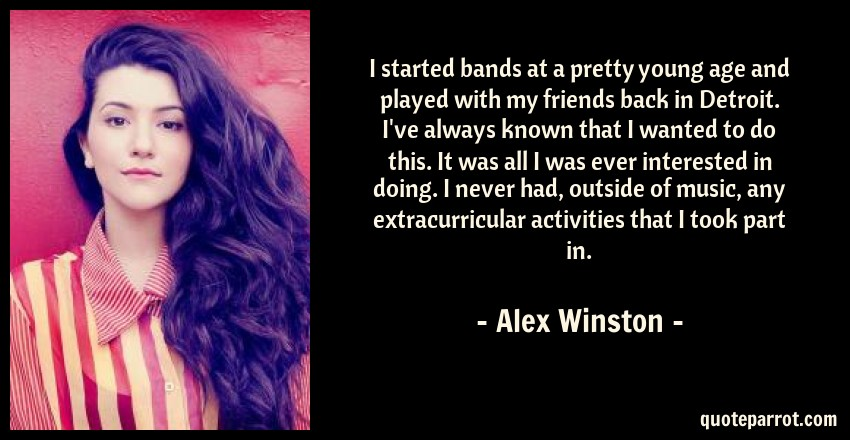 Alex Winston Quote: I started bands at a pretty young age and played with my friends back in Detroit. I've always known that I wanted to do this. It was all I was ever interested in doing. I never had, outside of music, any extracurricular activities that I took part in.
