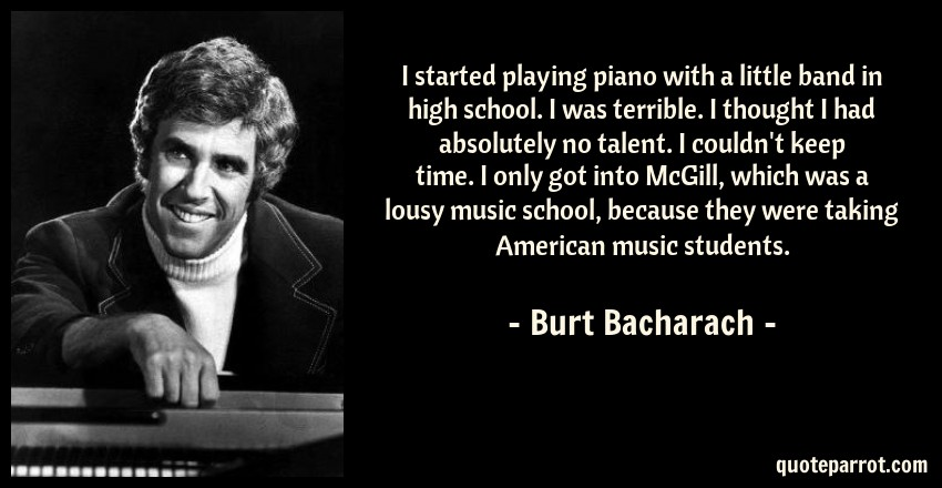 Burt Bacharach Quote: I started playing piano with a little band in high school. I was terrible. I thought I had absolutely no talent. I couldn't keep time. I only got into McGill, which was a lousy music school, because they were taking American music students.