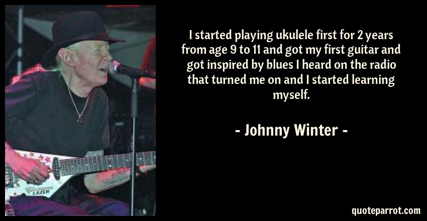Johnny Winter Quote: I started playing ukulele first for 2 years from age 9 to 11 and got my first guitar and got inspired by blues I heard on the radio that turned me on and I started learning myself.