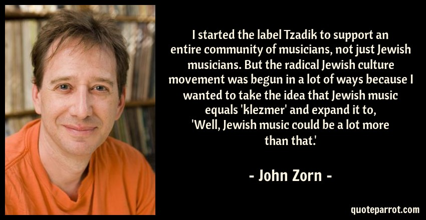 John Zorn Quote: I started the label Tzadik to support an entire community of musicians, not just Jewish musicians. But the radical Jewish culture movement was begun in a lot of ways because I wanted to take the idea that Jewish music equals 'klezmer' and expand it to, 'Well, Jewish music could be a lot more than that.'