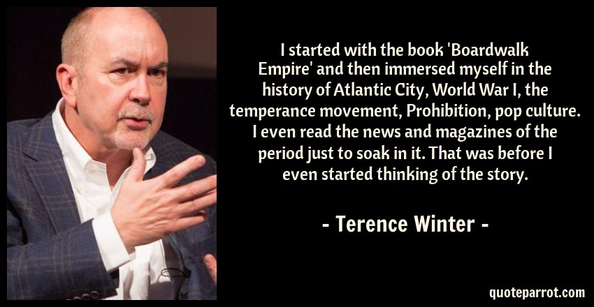 Terence Winter Quote: I started with the book 'Boardwalk Empire' and then immersed myself in the history of Atlantic City, World War I, the temperance movement, Prohibition, pop culture. I even read the news and magazines of the period just to soak in it. That was before I even started thinking of the story.
