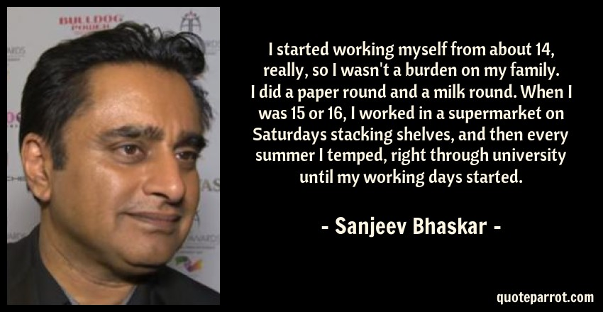 Sanjeev Bhaskar Quote: I started working myself from about 14, really, so I wasn't a burden on my family. I did a paper round and a milk round. When I was 15 or 16, I worked in a supermarket on Saturdays stacking shelves, and then every summer I temped, right through university until my working days started.