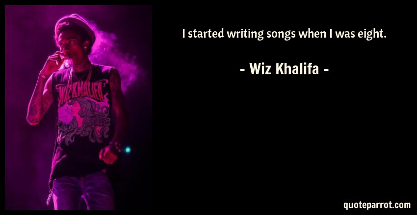 Wiz Khalifa Quote: I started writing songs when I was eight.