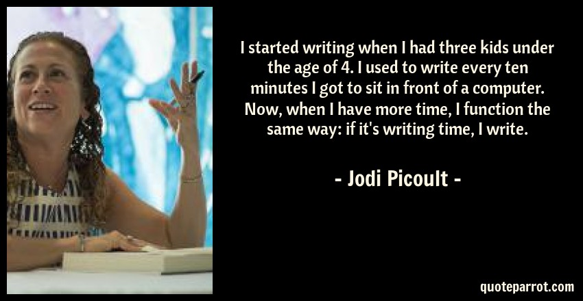 Jodi Picoult Quote: I started writing when I had three kids under the age of 4. I used to write every ten minutes I got to sit in front of a computer. Now, when I have more time, I function the same way: if it's writing time, I write.