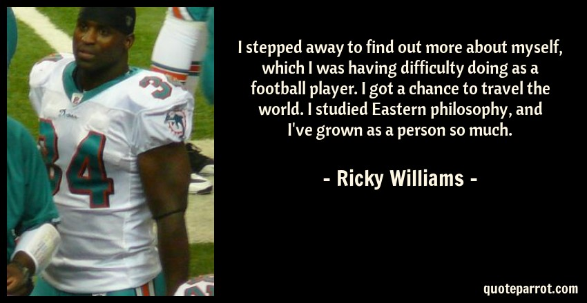 Ricky Williams Quote: I stepped away to find out more about myself, which I was having difficulty doing as a football player. I got a chance to travel the world. I studied Eastern philosophy, and I've grown as a person so much.