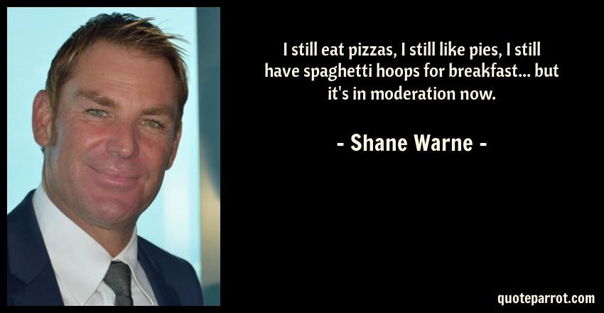 Shane Warne Quote: I still eat pizzas, I still like pies, I still have spaghetti hoops for breakfast... but it's in moderation now.