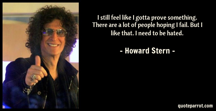 Howard Stern Quote: I still feel like I gotta prove something. There are a lot of people hoping I fail. But I like that. I need to be hated.