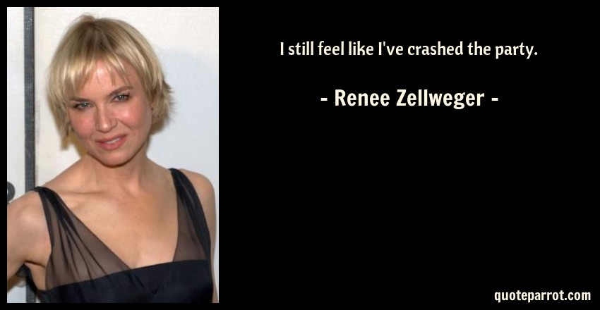 Renee Zellweger Quote: I still feel like I've crashed the party.