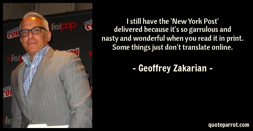Geoffrey Zakarian Quote: I still have the 'New York Post' delivered because it's so garrulous and nasty and wonderful when you read it in print. Some things just don't translate online.