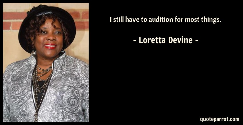 Loretta Devine Quote: I still have to audition for most things.