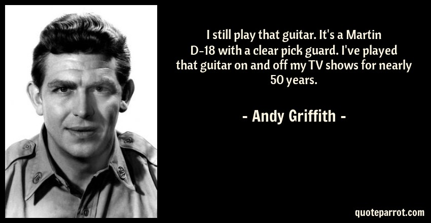 Andy Griffith Quote: I still play that guitar. It's a Martin D-18 with a clear pick guard. I've played that guitar on and off my TV shows for nearly 50 years.