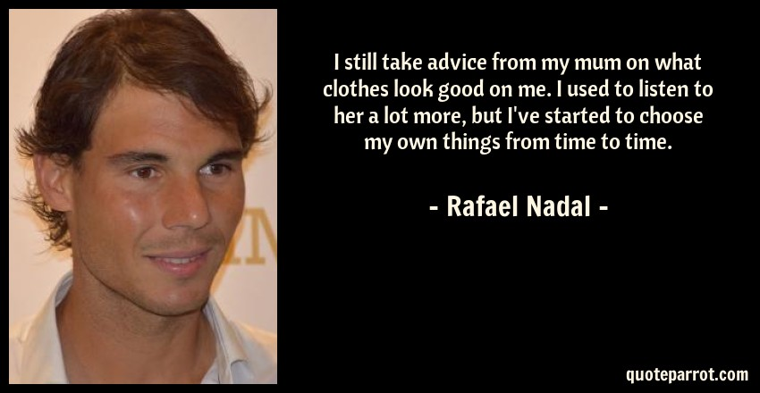 Rafael Nadal Quote: I still take advice from my mum on what clothes look good on me. I used to listen to her a lot more, but I've started to choose my own things from time to time.