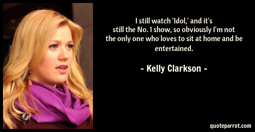 Kelly Clarkson Quote: I still watch 'Idol,' and it's still the No. 1 show, so obviously I'm not the only one who loves to sit at home and be entertained.