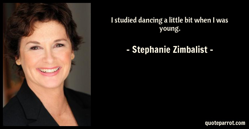 Stephanie Zimbalist Quote: I studied dancing a little bit when I was young.