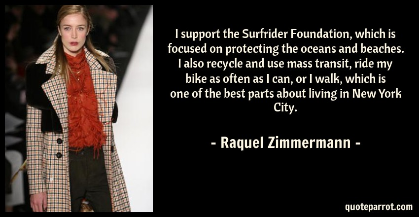 Raquel Zimmermann Quote: I support the Surfrider Foundation, which is focused on protecting the oceans and beaches. I also recycle and use mass transit, ride my bike as often as I can, or I walk, which is one of the best parts about living in New York City.