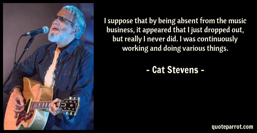 Cat Stevens Quote: I suppose that by being absent from the music business, it appeared that I just dropped out, but really I never did. I was continuously working and doing various things.