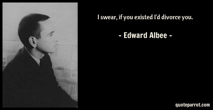 Edward Albee Quote: I swear, if you existed I'd divorce you.