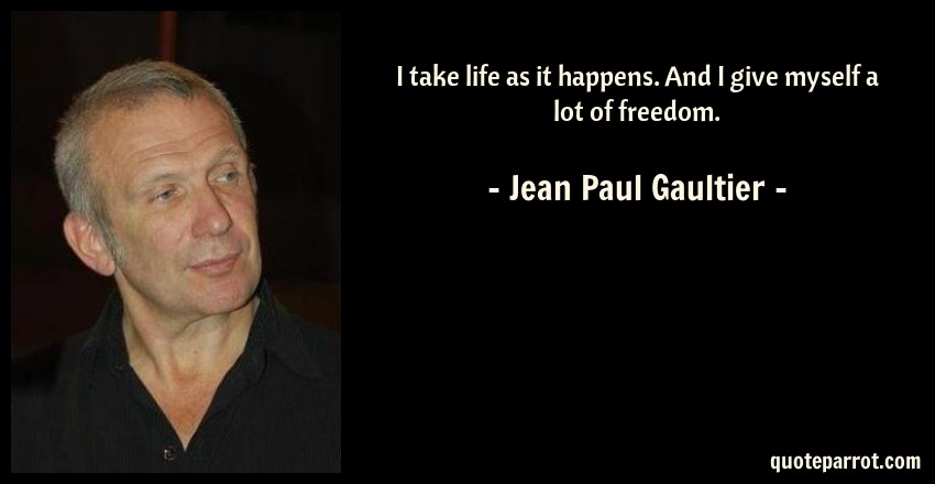 Jean Paul Gaultier Quote: I take life as it happens. And I give myself a lot of freedom.