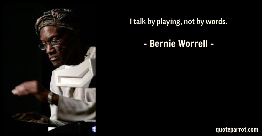 Bernie Worrell Quote: I talk by playing, not by words.