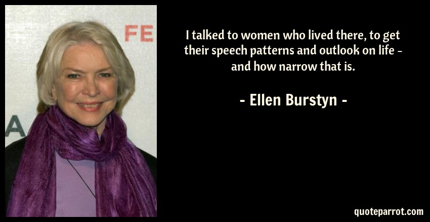 Ellen Burstyn Quote: I talked to women who lived there, to get their speech patterns and outlook on life - and how narrow that is.