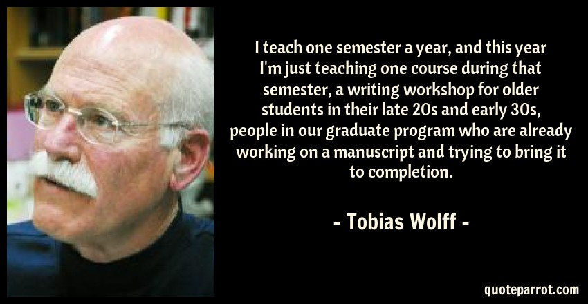 Tobias Wolff Quote: I teach one semester a year, and this year I'm just teaching one course during that semester, a writing workshop for older students in their late 20s and early 30s, people in our graduate program who are already working on a manuscript and trying to bring it to completion.