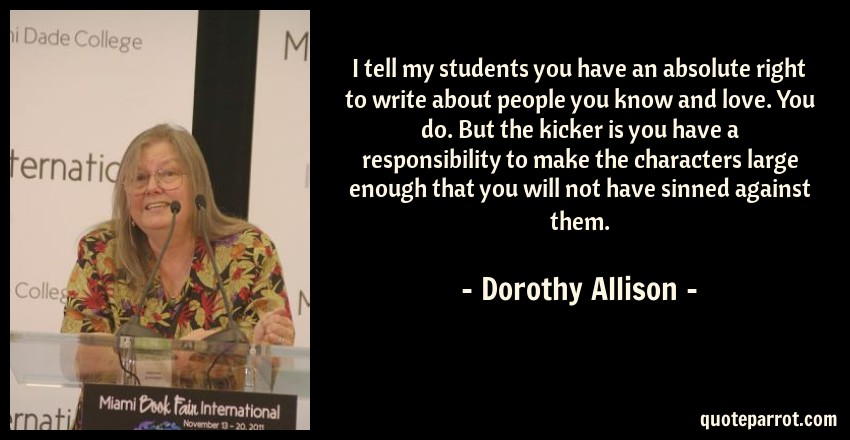 Dorothy Allison Quote: I tell my students you have an absolute right to write about people you know and love. You do. But the kicker is you have a responsibility to make the characters large enough that you will not have sinned against them.