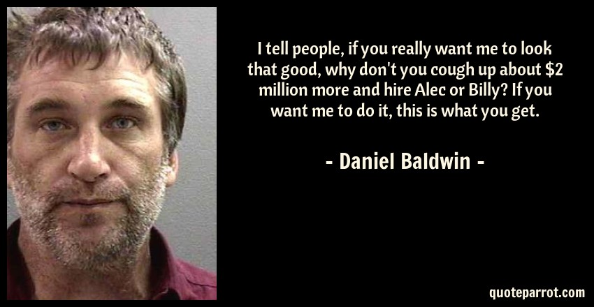 Daniel Baldwin Quote: I tell people, if you really want me to look that good, why don't you cough up about $2 million more and hire Alec or Billy? If you want me to do it, this is what you get.