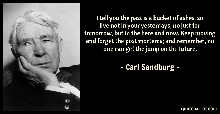 Carl Sandburg Quote: I tell you the past is a bucket of ashes, so live not in your yesterdays, no just for tomorrow, but in the here and now. Keep moving and forget the post mortems; and remember, no one can get the jump on the future.