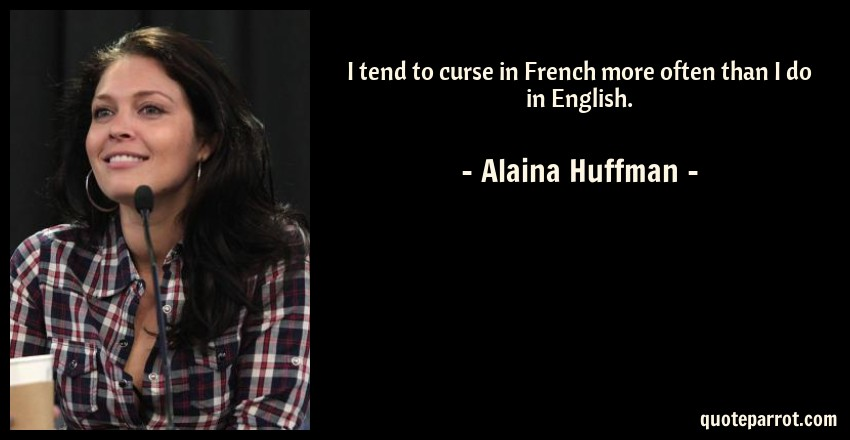 Alaina Huffman Quote: I tend to curse in French more often than I do in English.