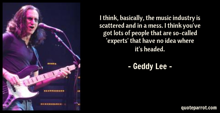 Geddy Lee Quote: I think, basically, the music industry is scattered and in a mess. I think you've got lots of people that are so-called 'experts' that have no idea where it's headed.