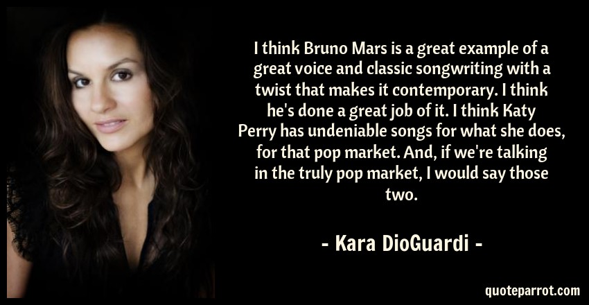 Kara DioGuardi Quote: I think Bruno Mars is a great example of a great voice and classic songwriting with a twist that makes it contemporary. I think he's done a great job of it. I think Katy Perry has undeniable songs for what she does, for that pop market. And, if we're talking in the truly pop market, I would say those two.
