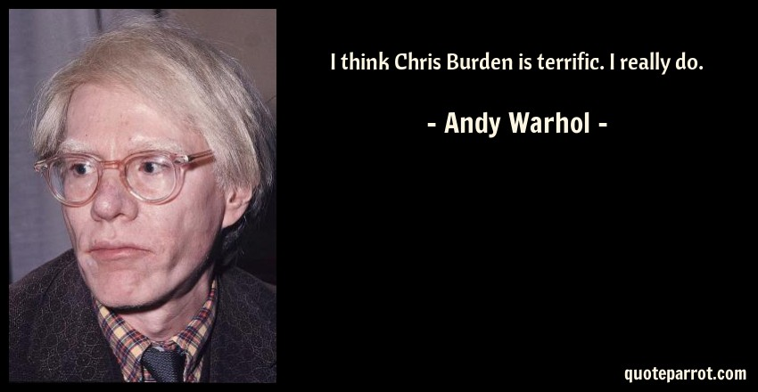 Andy Warhol Quote: I think Chris Burden is terrific. I really do.