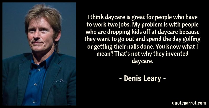Denis Leary Quote: I think daycare is great for people who have to work two jobs. My problem is with people who are dropping kids off at daycare because they want to go out and spend the day golfing or getting their nails done. You know what I mean? That's not why they invented daycare.