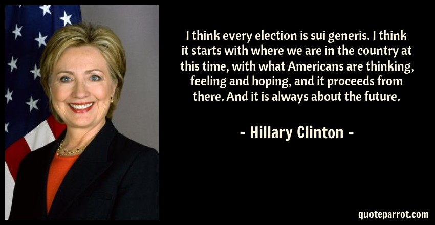 Hillary Clinton Quote: I think every election is sui generis. I think it starts with where we are in the country at this time, with what Americans are thinking, feeling and hoping, and it proceeds from there. And it is always about the future.