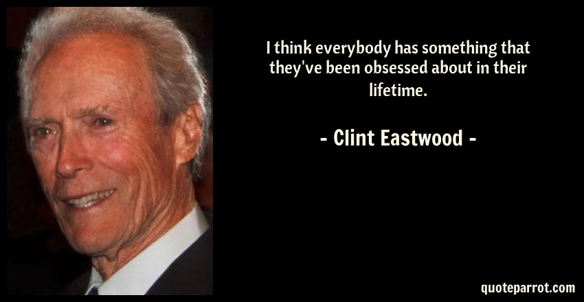Clint Eastwood Quote: I think everybody has something that they've been obsessed about in their lifetime.