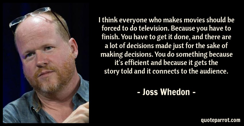 Joss Whedon Quote: I think everyone who makes movies should be forced to do television. Because you have to finish. You have to get it done, and there are a lot of decisions made just for the sake of making decisions. You do something because it's efficient and because it gets the story told and it connects to the audience.