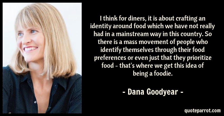 Dana Goodyear Quote: I think for diners, it is about crafting an identity around food which we have not really had in a mainstream way in this country. So there is a mass movement of people who identify themselves through their food preferences or even just that they prioritize food - that's where we get this idea of being a foodie.