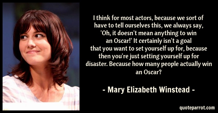 Mary Elizabeth Winstead Quote: I think for most actors, because we sort of have to tell ourselves this, we always say, 'Oh, it doesn't mean anything to win an Oscar!' It certainly isn't a goal that you want to set yourself up for, because then you're just setting yourself up for disaster. Because how many people actually win an Oscar?
