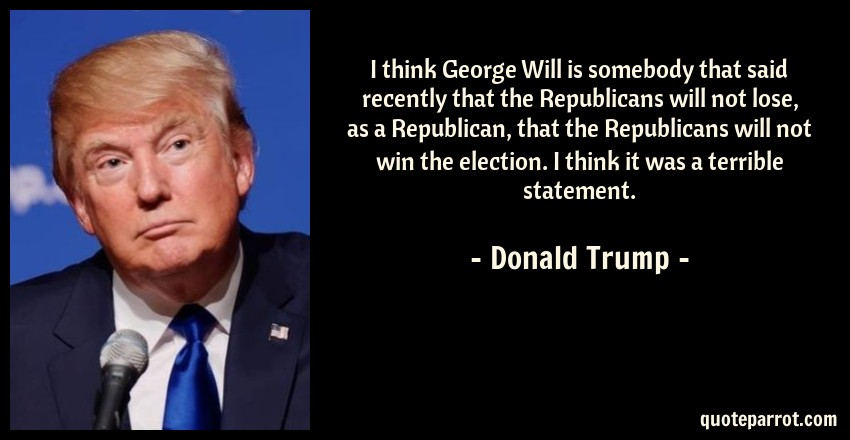 Donald Trump Quote: I think George Will is somebody that said recently that the Republicans will not lose, as a Republican, that the Republicans will not win the election. I think it was a terrible statement.