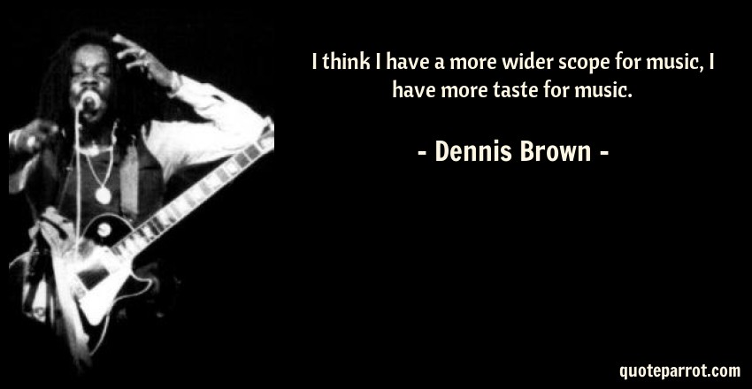 Dennis Brown Quote: I think I have a more wider scope for music, I have more taste for music.