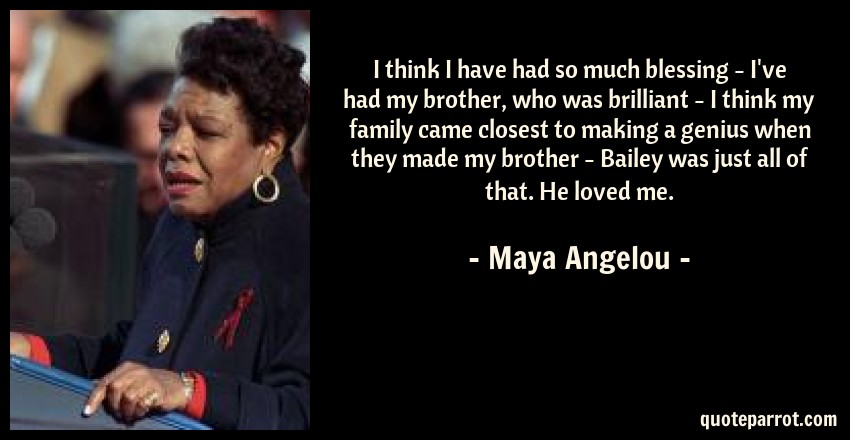 Maya Angelou Quote: I think I have had so much blessing - I've had my brother, who was brilliant - I think my family came closest to making a genius when they made my brother - Bailey was just all of that. He loved me.